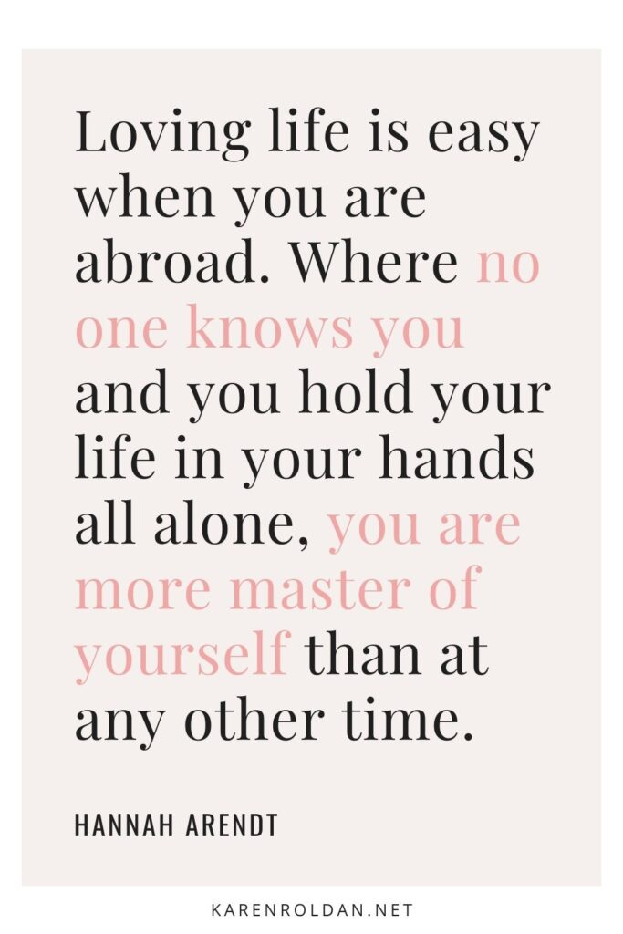 Loving life is easy when you are abroad. Where no one knows you and you hold your life in your hands all alone, you are more master of yourself than at any other time. - Hannah Arendt